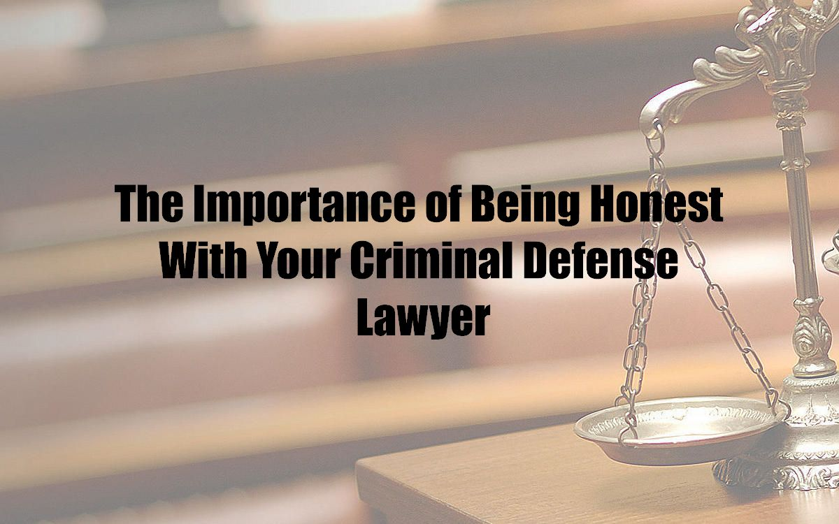 The Importance of Being Honest With Your Criminal Defense Lawyer