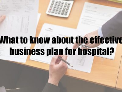 What to know about the effective business plan for hospital?