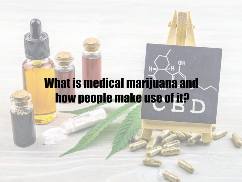 What is medical marijuana and how people make use of it?